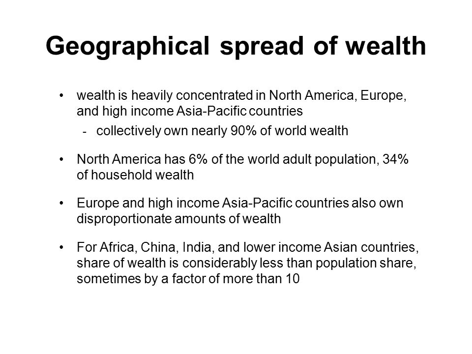 Geographical spread of wealth wealth is heavily concentrated in North America, Europe, and high income Asia-Pacific countries - collectively own nearly 90% of world wealth North America has 6% of the world adult population, 34% of household wealth Europe and high income Asia-Pacific countries also own disproportionate amounts of wealth For Africa, China, India, and lower income Asian countries, share of wealth is considerably less than population share, sometimes by a factor of more than 10