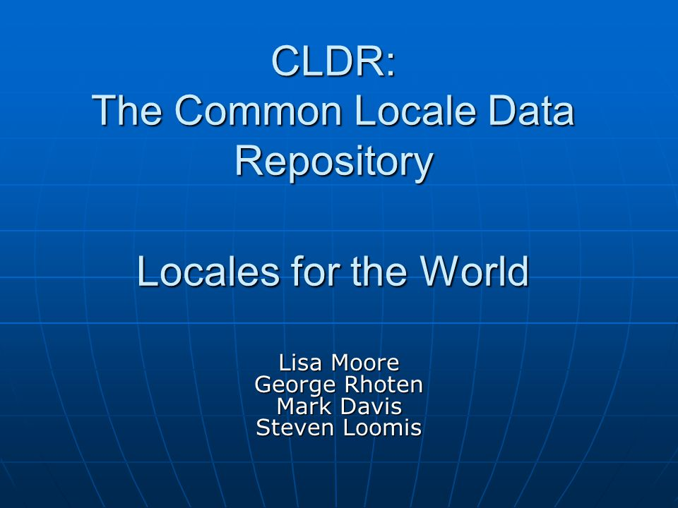 CLDR: The Common Locale Data Repository Locales for the World Lisa Moore George Rhoten Mark Davis Steven Loomis