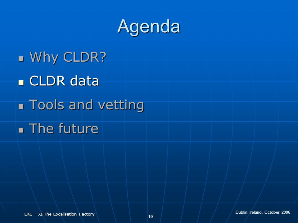 Dublin, Ireland, October, 2006 10 LRC – XI The Localisation Factory Agenda Why CLDR? Why CLDR? CLDR data CLDR data Tools and vetting Tools and vetting