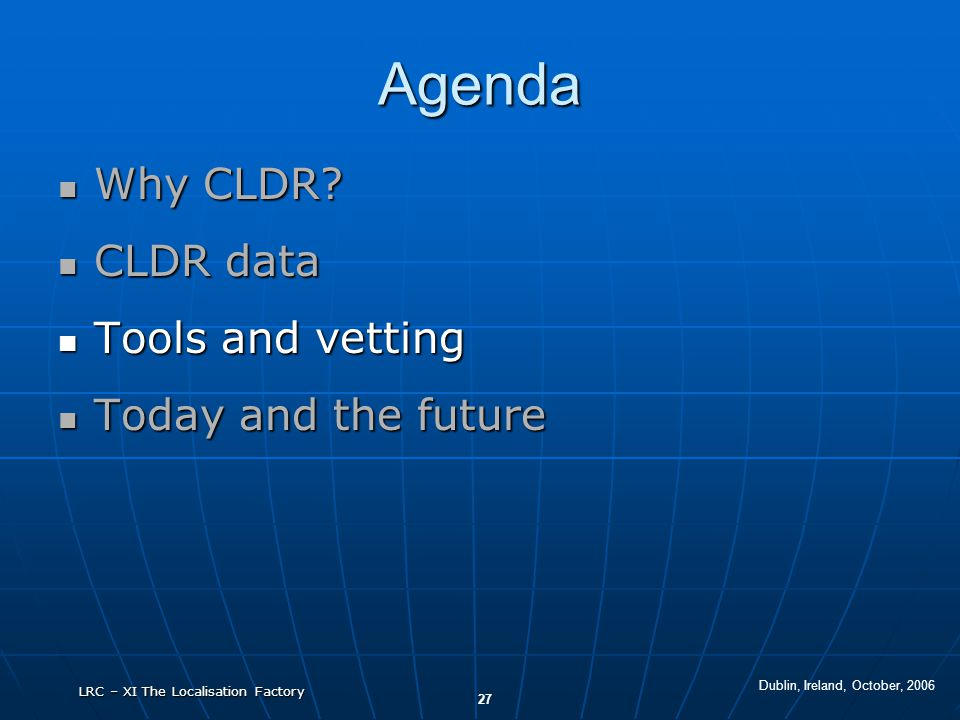 Dublin, Ireland, October, 2006 27 LRC – XI The Localisation Factory Agenda Why CLDR? Why CLDR? CLDR data CLDR data Tools and vetting Tools and vetting