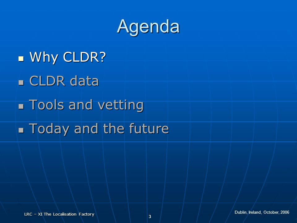 Dublin, Ireland, October, 2006 3 LRC – XI The Localisation Factory Agenda Why CLDR? Why CLDR? CLDR data CLDR data Tools and vetting Tools and vetting