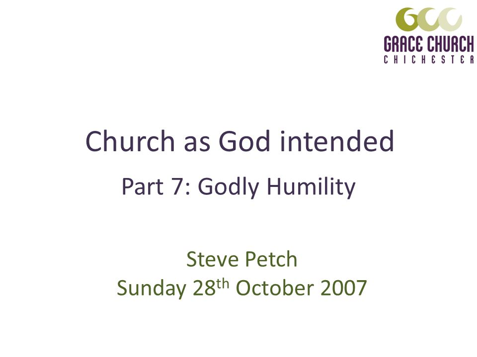 Church as God intended Steve Petch Sunday 28 th October 2007 Part 7: Godly Humility