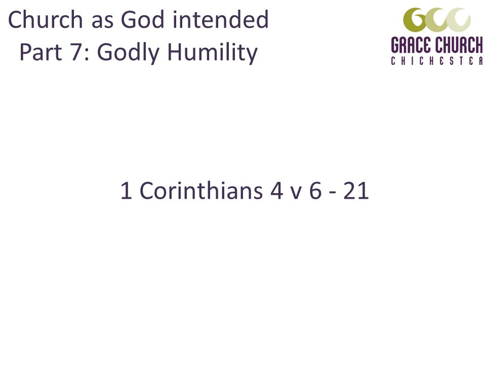 Church as God intended Part 7: Godly Humility 1 Corinthians 4 v 6 - 21