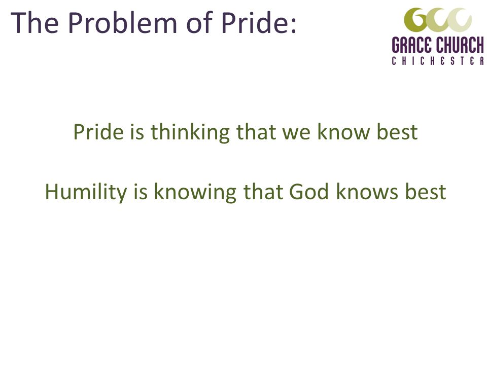 The Problem of Pride: Pride is thinking that we know best Humility is knowing that God knows best