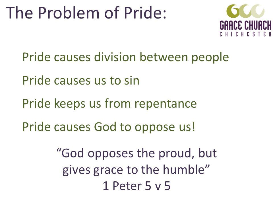 The Problem of Pride: Pride causes division between people Pride causes us to sin Pride keeps us from repentance Pride causes God to oppose us.