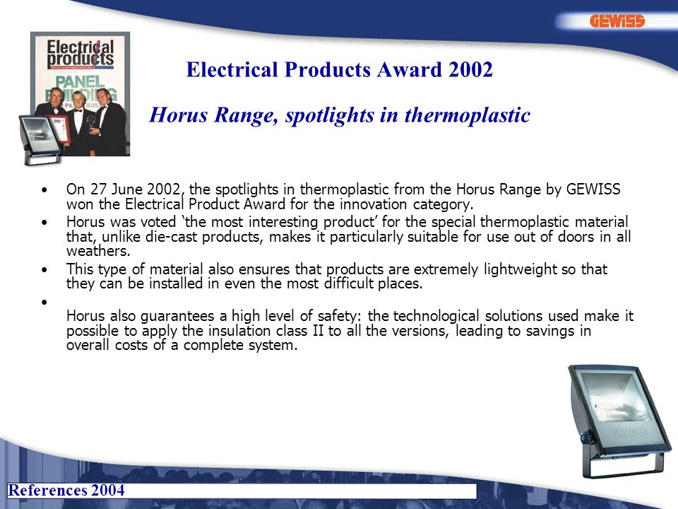 References 2004 Electrical Products Award 2002 Horus Range, spotlights in thermoplastic On 27 June 2002, the spotlights in thermoplastic from the Horus Range by GEWISS won the Electrical Product Award for the innovation category.