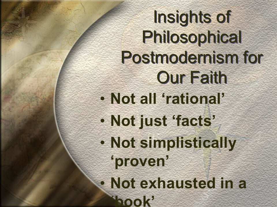 Insights of Philosophical Postmodernism for Our Faith Not all 'rational' Not just 'facts' Not simplistically 'proven' Not exhausted in a 'book' Not without community bias