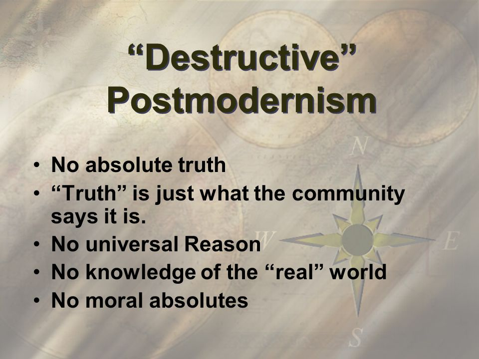Destructive Postmodernism No absolute truth Truth is just what the community says it is.