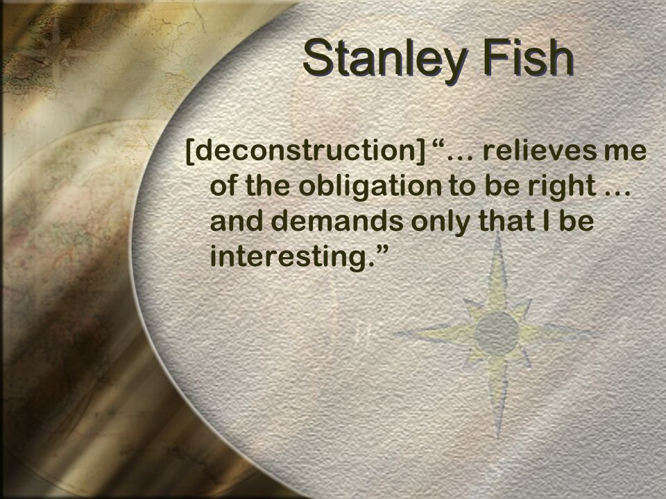 Stanley Fish [deconstruction] … relieves me of the obligation to be right … and demands only that I be interesting.