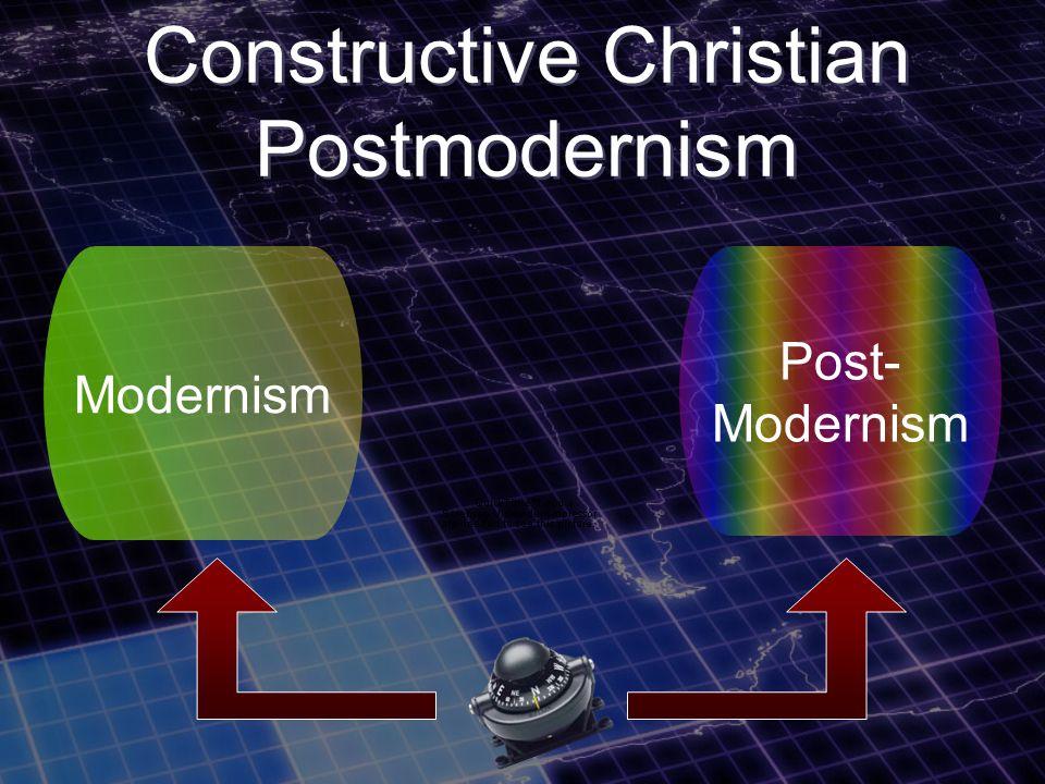Constructive Christian Postmodernism Modernism Post- Modernism