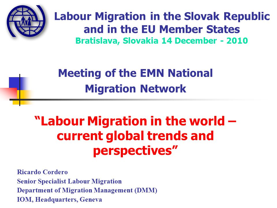 Labour Migration in the Slovak Republic and in the EU Member States Bratislava, Slovakia 14 December Meeting of the EMN National Migration Network Labour Migration in the world – current global trends and perspectives Ricardo Cordero Senior Specialist Labour Migration Department of Migration Management (DMM) IOM, Headquarters, Geneva