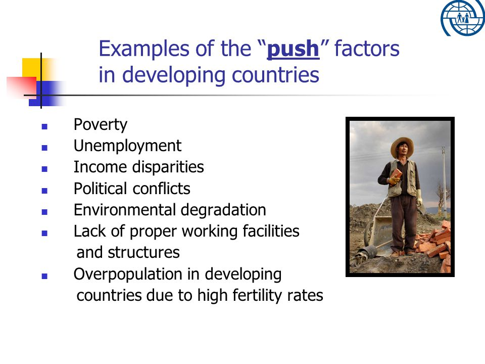 Examples of the push factors in developing countries Poverty Unemployment Income disparities Political conflicts Environmental degradation Lack of proper working facilities and structures Overpopulation in developing countries due to high fertility rates