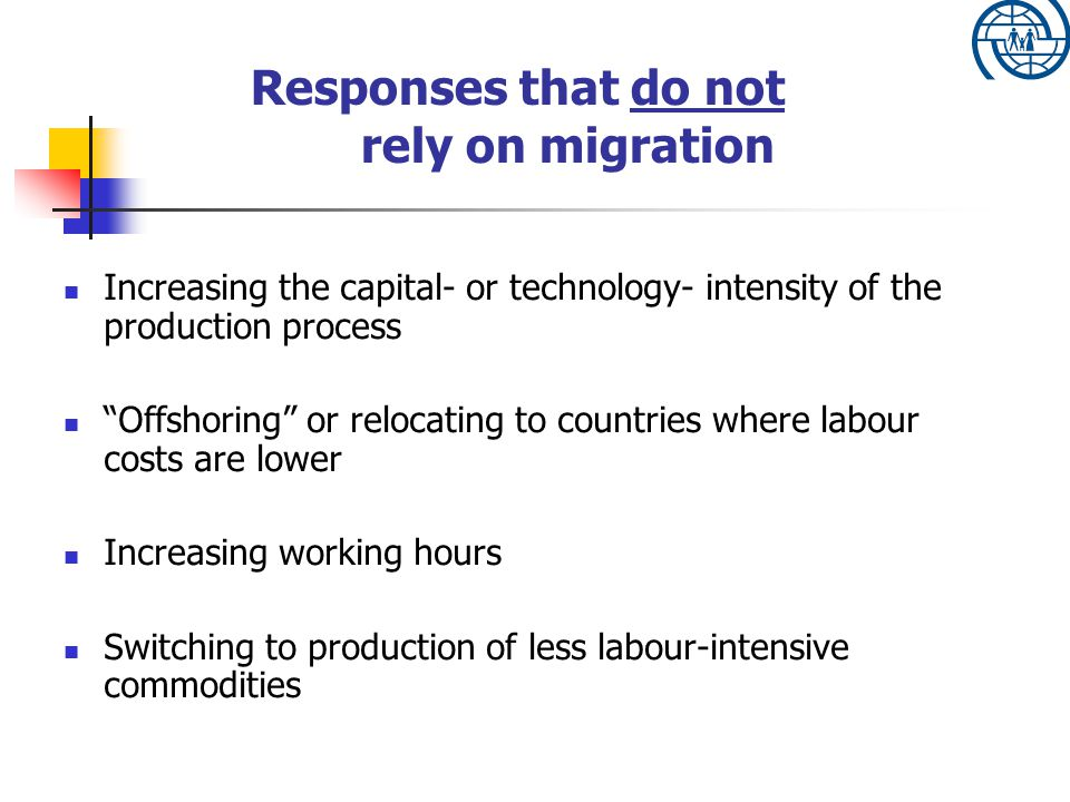 Increasing the capital- or technology- intensity of the production process Offshoring or relocating to countries where labour costs are lower Increasing working hours Switching to production of less labour-intensive commodities Responses that do not rely on migration