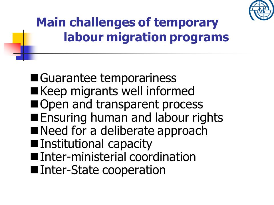 Main challenges of temporary labour migration programs Guarantee temporariness Keep migrants well informed Open and transparent process Ensuring human and labour rights Need for a deliberate approach Institutional capacity Inter-ministerial coordination Inter-State cooperation