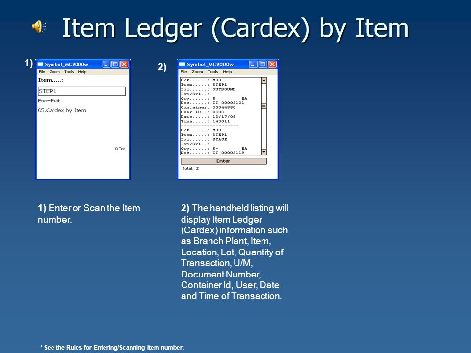Item Ledger (Cardex) by Container 2) The handheld listing will display Item Ledger (Cardex) information such as Branch Plant, Item, Location, Lot, Quantity of Transaction, U/M, Document Number, Container Id, User, Date and Time of Transaction.