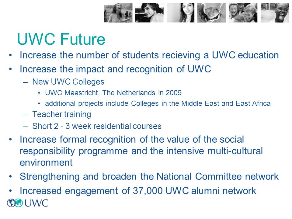 Increase the number of students recieving a UWC education Increase the impact and recognition of UWC –New UWC Colleges UWC Maastricht, The Netherlands