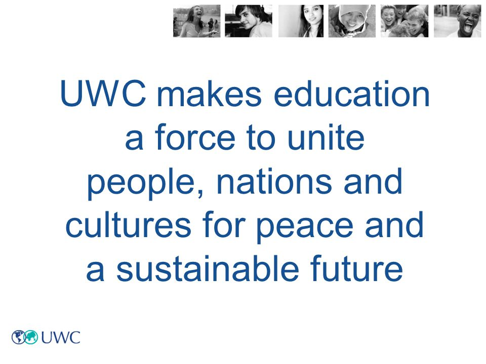 United World Colleges (UWC) brings students together from all over the world, selected from within their own country, on merit and regardless of their ability to pay UWC is enhances the teaching of a globally recognised curriculum with the focus on educating the whole person UWC is a challenging experience that equips students socially, academically, philosophically and morally so that they are personally empowered to do what they can to make the world a better place What is United World Colleges?