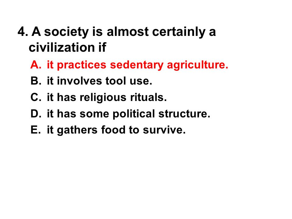4. A society is almost certainly a civilization if A. it practices sedentary agriculture. B. it involves tool use. C. it has religious rituals. D. it