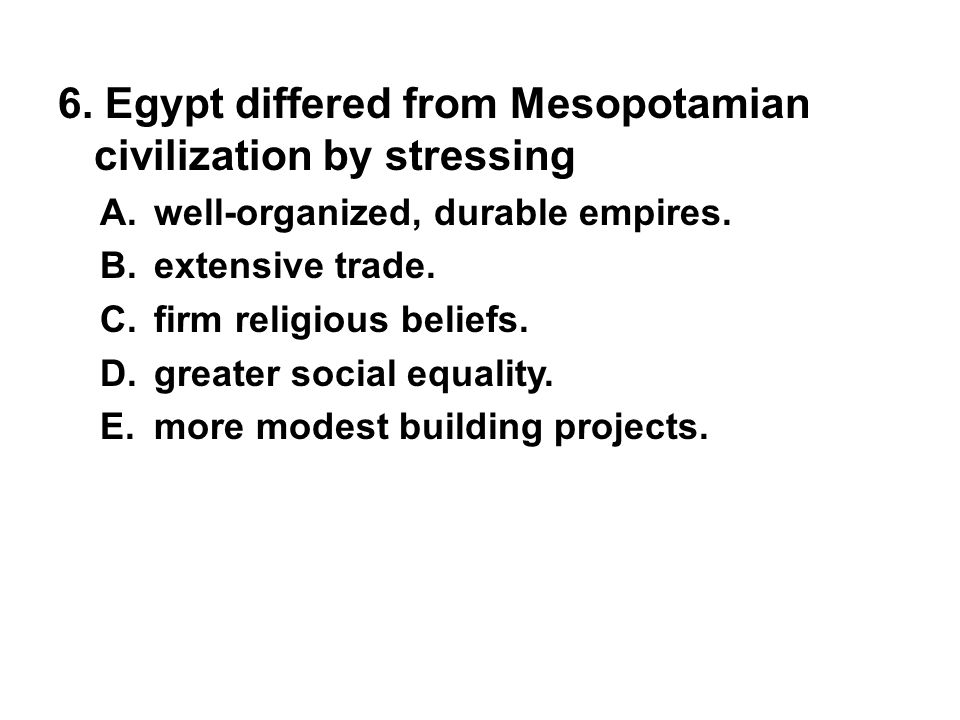6. Egypt differed from Mesopotamian civilization by stressing A. well-organized, durable empires. B. extensive trade. C. firm religious beliefs. D. gr