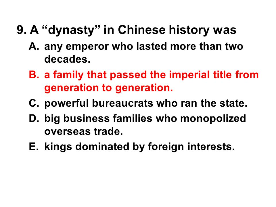 "9. A ""dynasty"" in Chinese history was A. any emperor who lasted more than two decades. B. a family that passed the imperial title from generation to g"