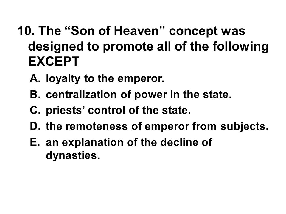"10. The ""Son of Heaven"" concept was designed to promote all of the following EXCEPT A. loyalty to the emperor. B. centralization of power in the state"