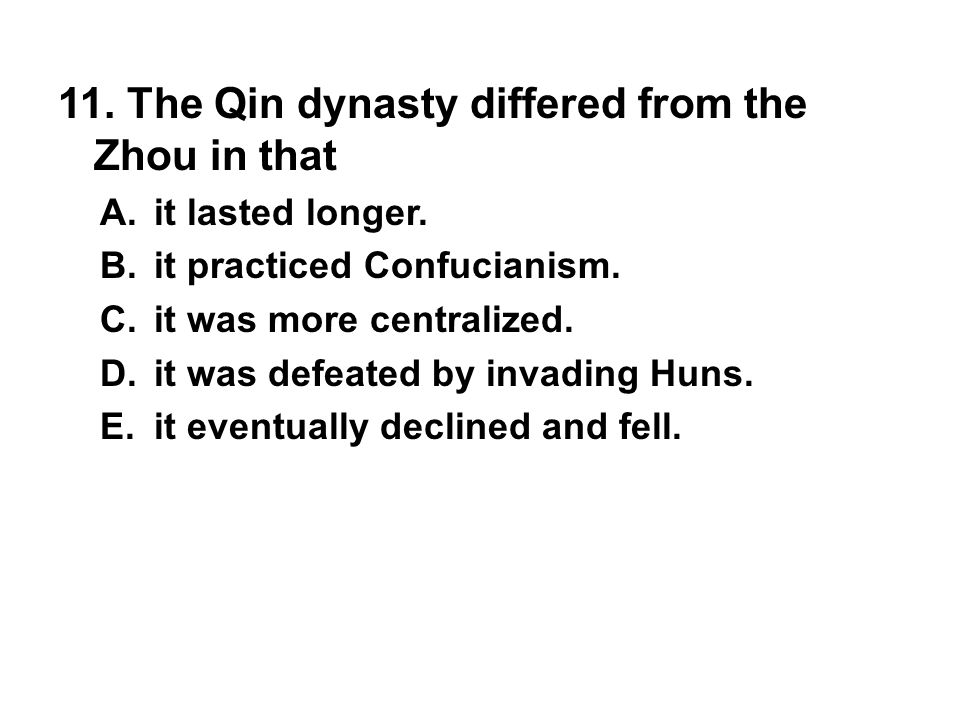 11. The Qin dynasty differed from the Zhou in that A. it lasted longer. B. it practiced Confucianism. C. it was more centralized. D. it was defeated b