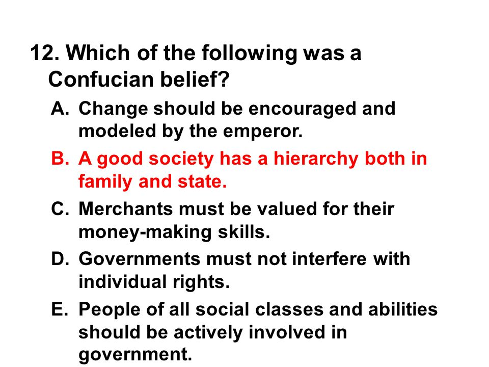 12. Which of the following was a Confucian belief? A. Change should be encouraged and modeled by the emperor. B. A good society has a hierarchy both i