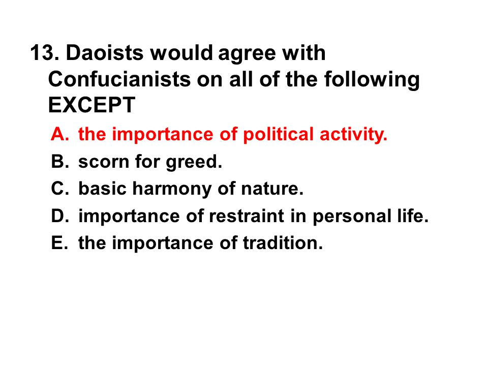 13. Daoists would agree with Confucianists on all of the following EXCEPT A. the importance of political activity. B. scorn for greed. C. basic harmon