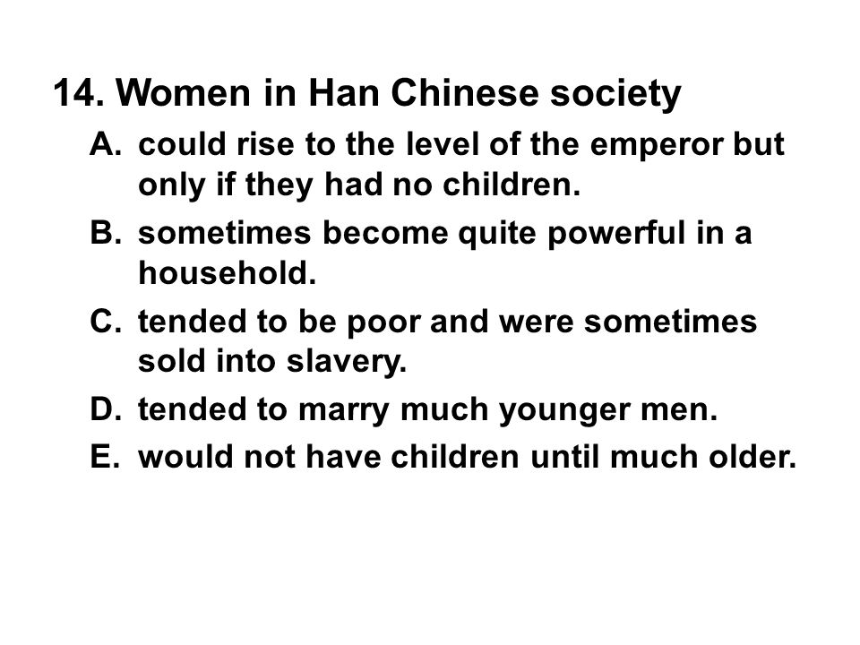 14. Women in Han Chinese society A. could rise to the level of the emperor but only if they had no children. B. sometimes become quite powerful in a h