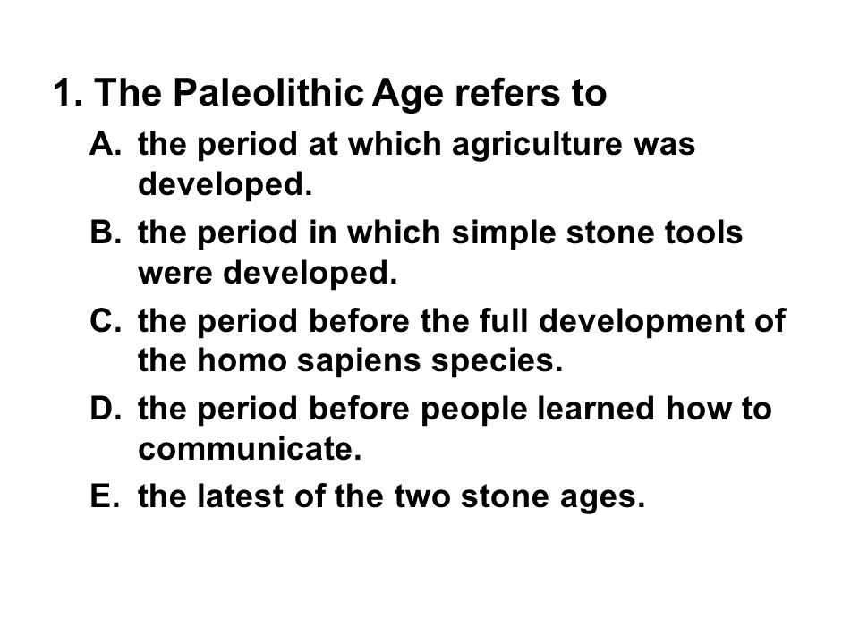 1. The Paleolithic Age refers to A. the period at which agriculture was developed. B. the period in which simple stone tools were developed. C. the pe