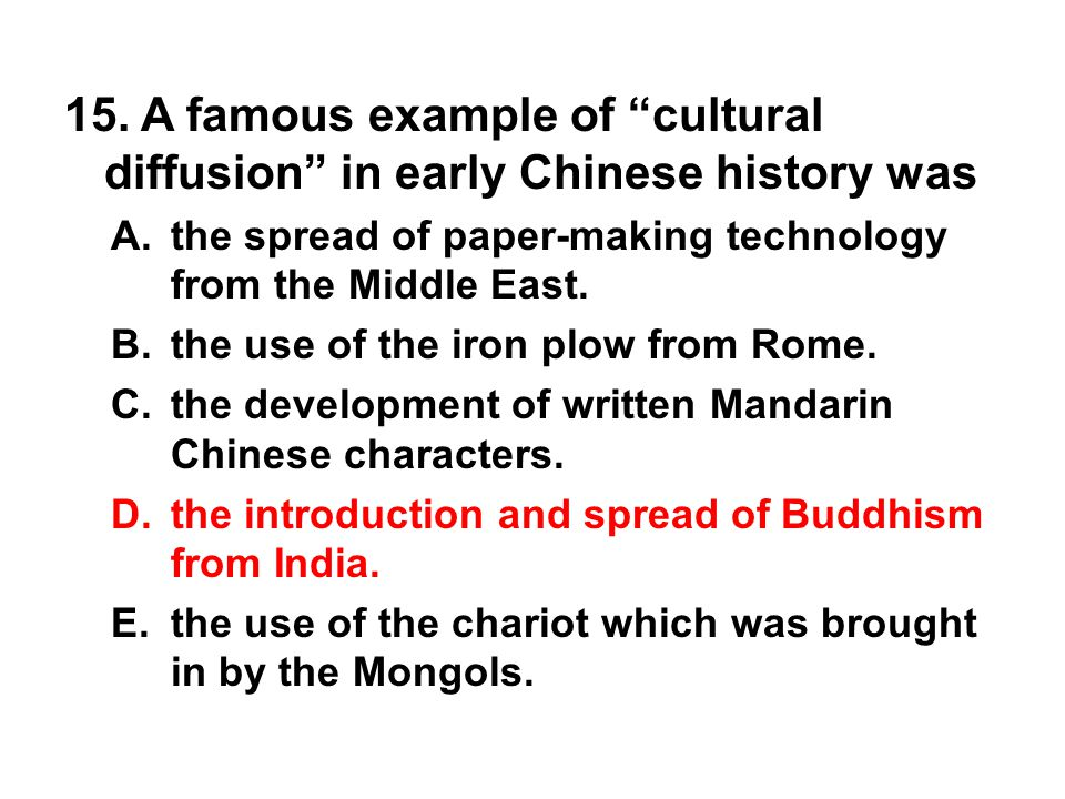 "15. A famous example of ""cultural diffusion"" in early Chinese history was A. the spread of paper-making technology from the Middle East. B. the use of"