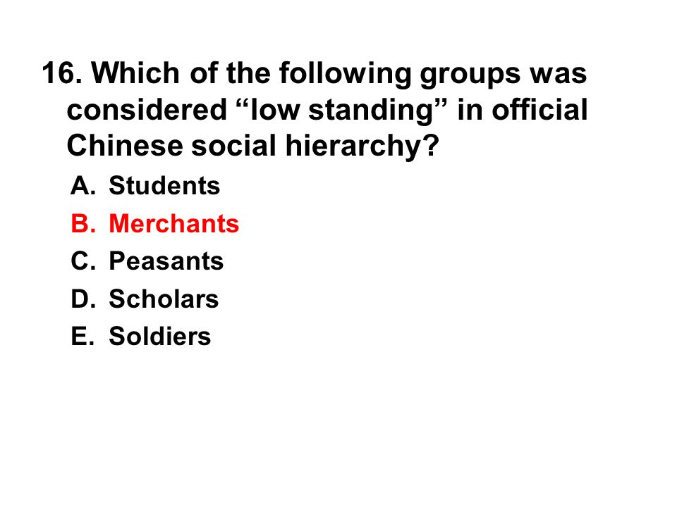 "16. Which of the following groups was considered ""low standing"" in official Chinese social hierarchy? A. Students B. Merchants C. Peasants D. Scholars"