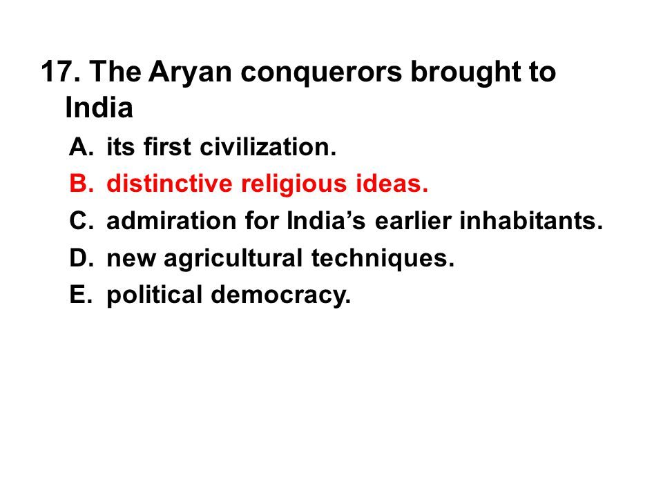 17. The Aryan conquerors brought to India A. its first civilization. B. distinctive religious ideas. C. admiration for India's earlier inhabitants. D.
