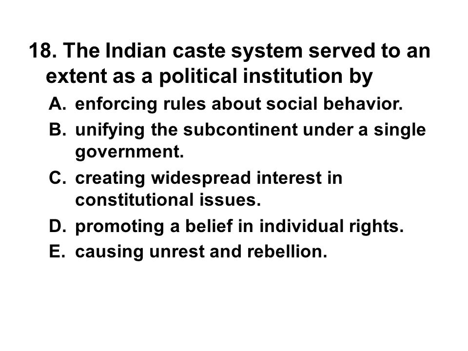 18. The Indian caste system served to an extent as a political institution by A. enforcing rules about social behavior. B. unifying the subcontinent u