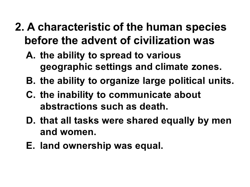 2. A characteristic of the human species before the advent of civilization was A. the ability to spread to various geographic settings and climate zon