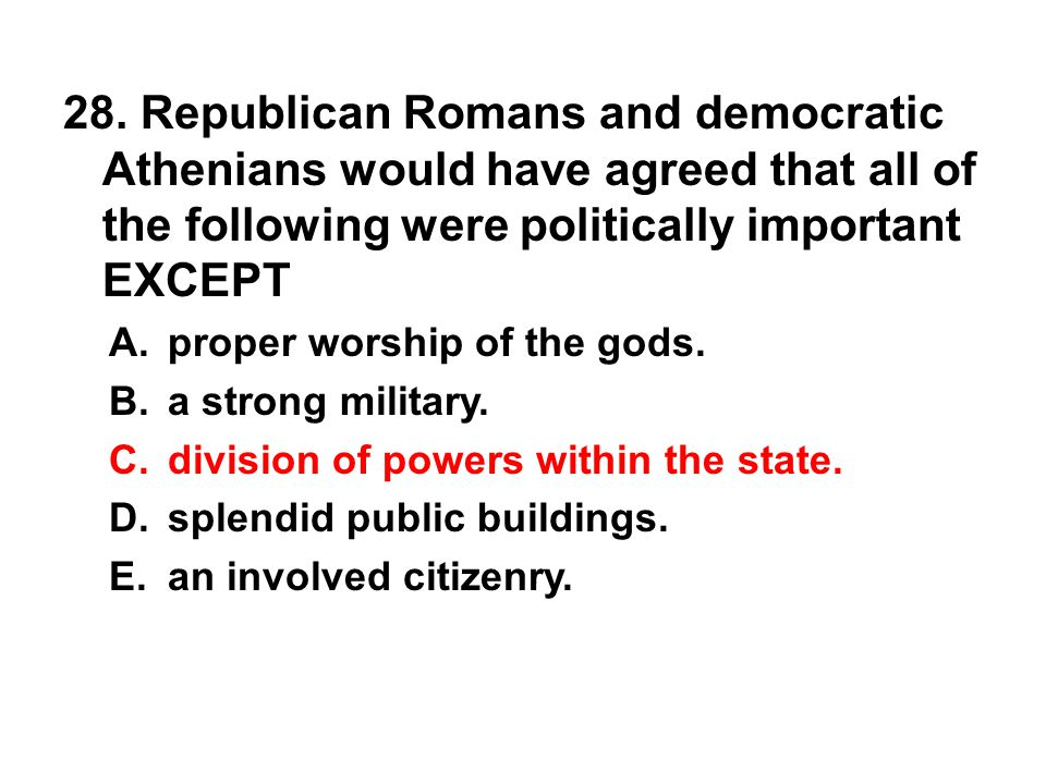 28. Republican Romans and democratic Athenians would have agreed that all of the following were politically important EXCEPT A. proper worship of the