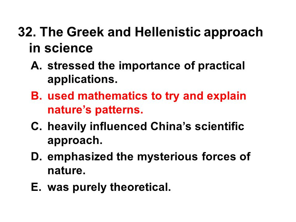 32. The Greek and Hellenistic approach in science A. stressed the importance of practical applications. B. used mathematics to try and explain nature'