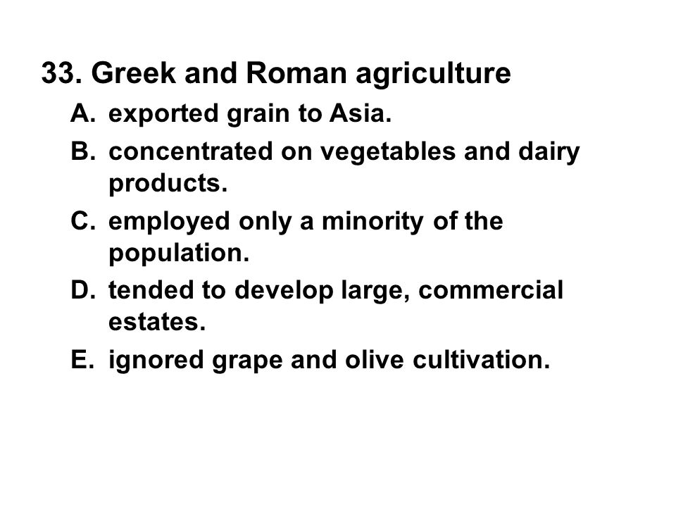 33. Greek and Roman agriculture A. exported grain to Asia. B. concentrated on vegetables and dairy products. C. employed only a minority of the popula