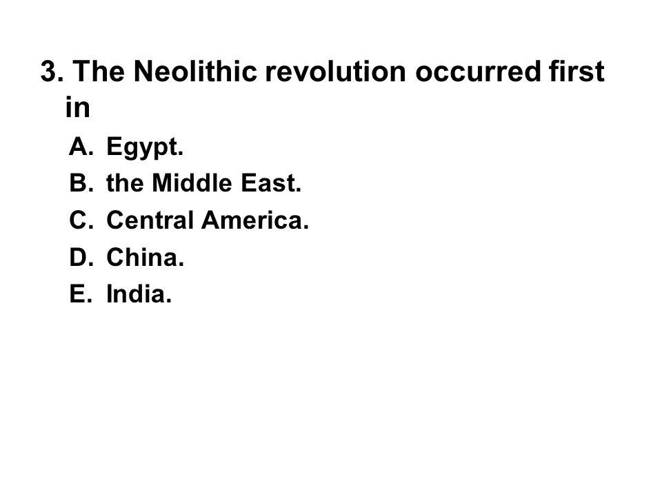 3.The Neolithic revolution occurred first in A. Egypt.