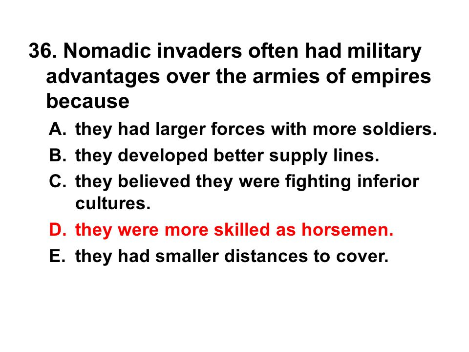 36. Nomadic invaders often had military advantages over the armies of empires because A. they had larger forces with more soldiers. B. they developed