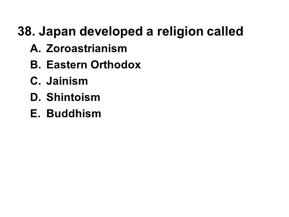 38. Japan developed a religion called A. Zoroastrianism B. Eastern Orthodox C. Jainism D. Shintoism E. Buddhism
