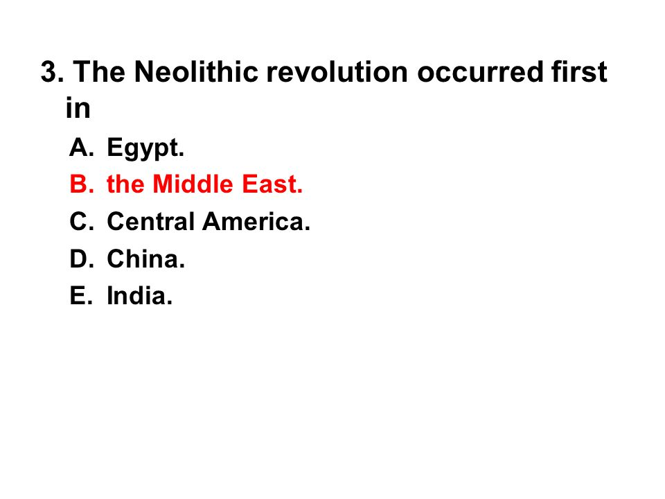 3. The Neolithic revolution occurred first in A. Egypt. B. the Middle East. C. Central America. D. China. E. India.