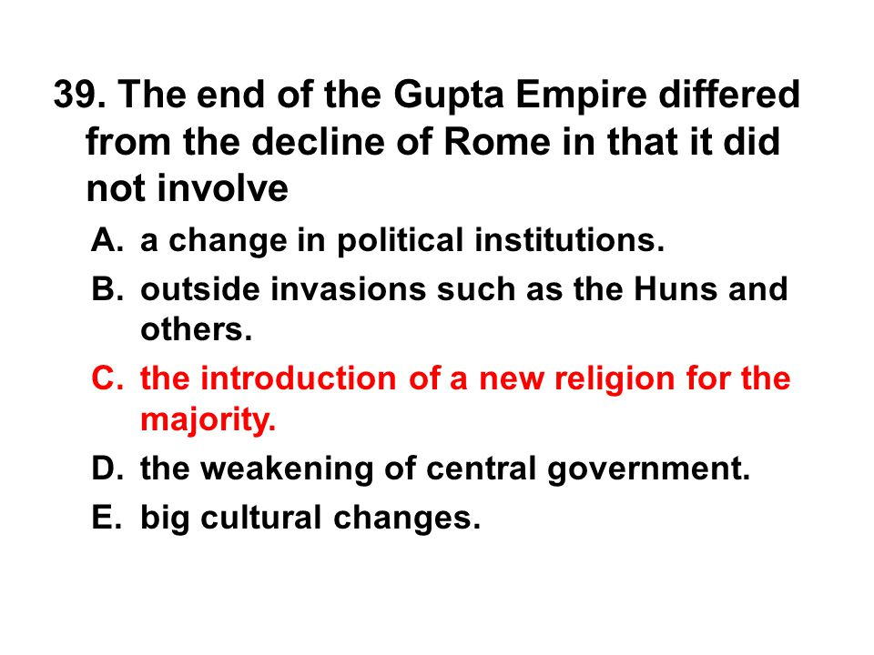 39. The end of the Gupta Empire differed from the decline of Rome in that it did not involve A. a change in political institutions. B. outside invasio