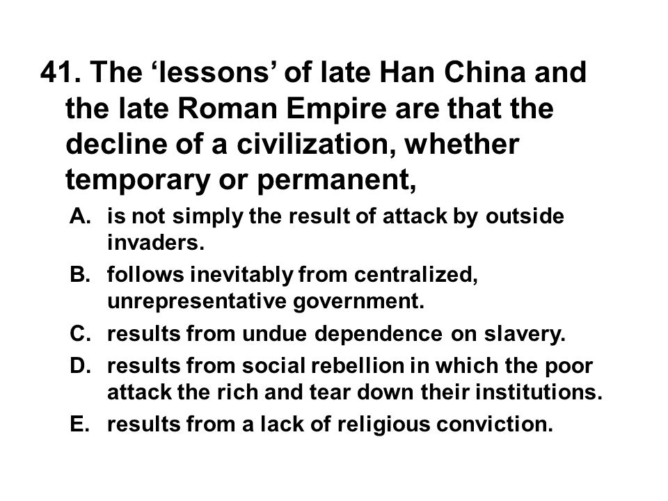 41. The 'lessons' of late Han China and the late Roman Empire are that the decline of a civilization, whether temporary or permanent, A. is not simply