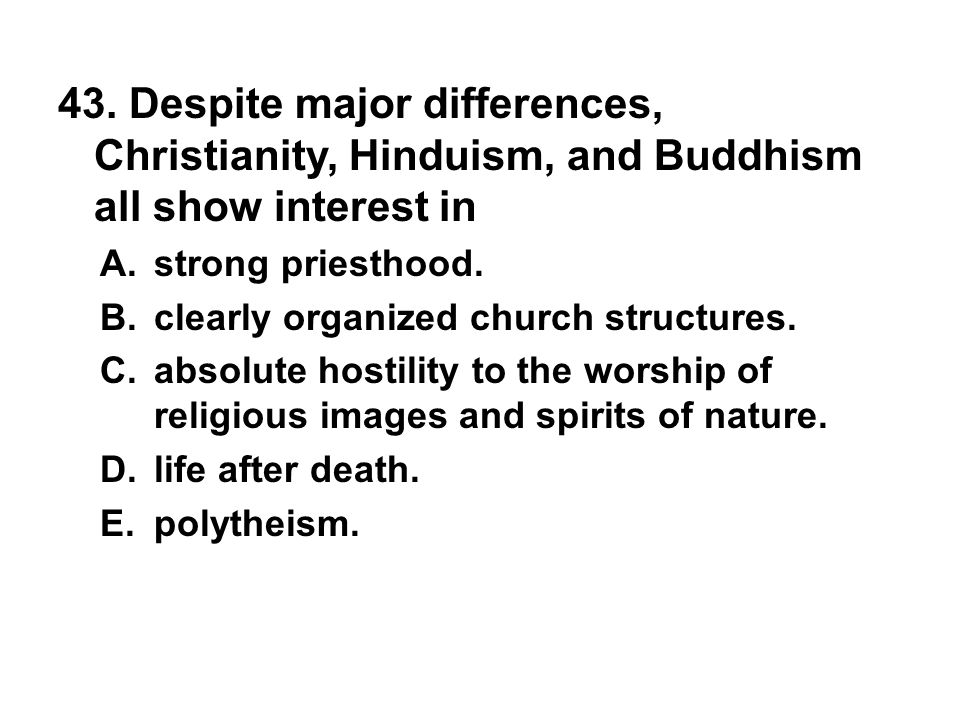 43. Despite major differences, Christianity, Hinduism, and Buddhism all show interest in A. strong priesthood. B. clearly organized church structures.