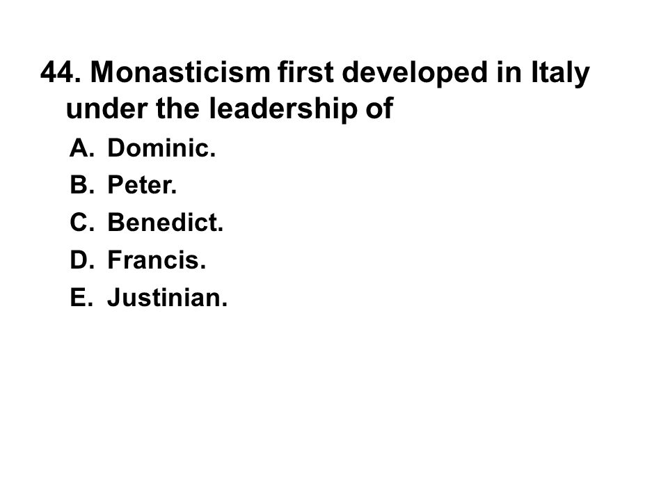 44. Monasticism first developed in Italy under the leadership of A. Dominic. B. Peter. C. Benedict. D. Francis. E. Justinian.