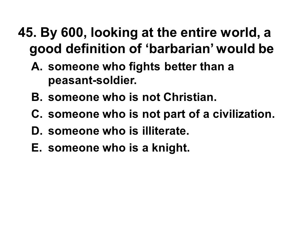 45. By 600, looking at the entire world, a good definition of 'barbarian' would be A. someone who fights better than a peasant-soldier. B. someone who