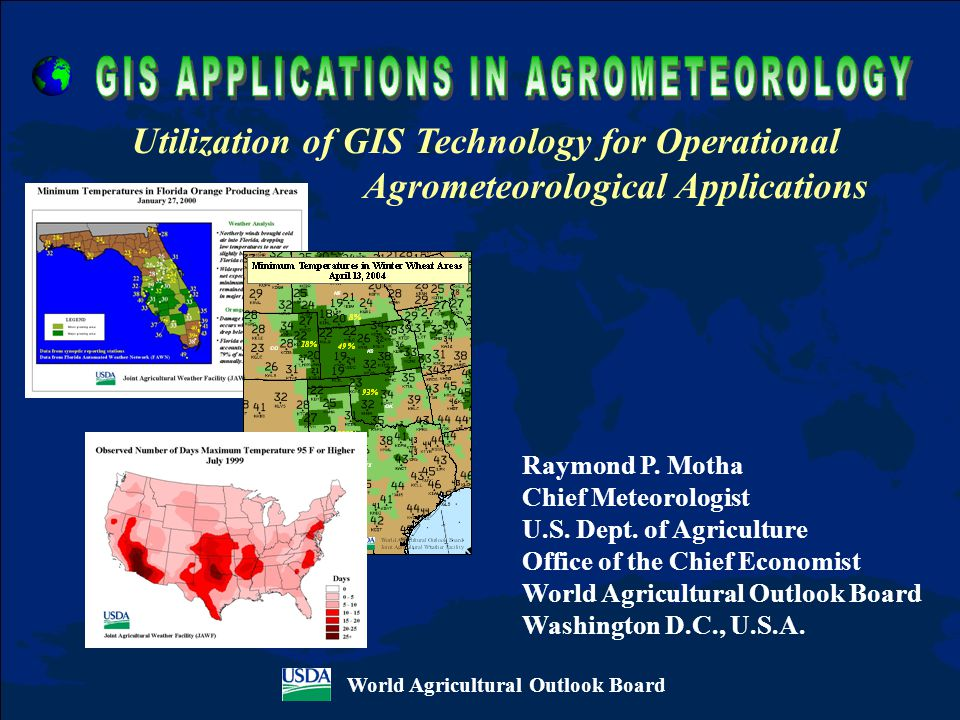 World Agricultural Outlook Board Utilization of GIS Technology for Operational Agrometeorological Applications Raymond P. Motha Chief Meteorologist U.