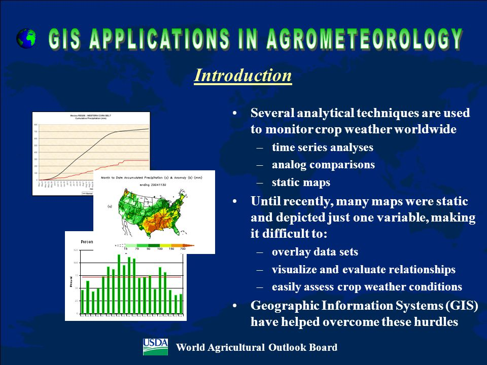Several analytical techniques are used to monitor crop weather worldwide –time series analyses –analog comparisons –static maps Until recently, many maps were static and depicted just one variable, making it difficult to: –overlay data sets –visualize and evaluate relationships –easily assess crop weather conditions Geographic Information Systems (GIS) have helped overcome these hurdles Introduction World Agricultural Outlook Board