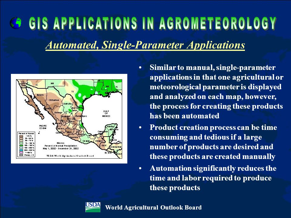 Similar to manual, single-parameter applications in that one agricultural or meteorological parameter is displayed and analyzed on each map, however, the process for creating these products has been automated Product creation process can be time consuming and tedious if a large number of products are desired and these products are created manually Automation significantly reduces the time and labor required to produce these products World Agricultural Outlook Board Automated, Single-Parameter Applications